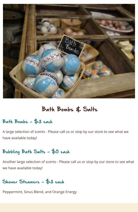 Bath Bombs & Salts Bath Bombs - $3 each A large selection of scents - Please call us or stop by our store to see what we have available today!  Bubbling Bath Salts - $5 each Another large selection of scents - Please call us or stop by our store to see what we have available today!  Shower Steamers - $3 each Peppermint, Sinus Blend, and Orange Energy