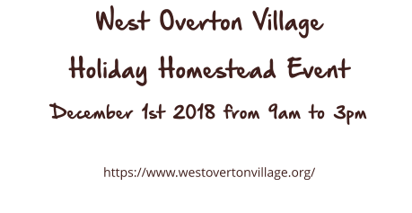 West Overton Village Holiday Homestead Event December 1st 2018 from 9am to 3pm  https://www.westovertonvillage.org/